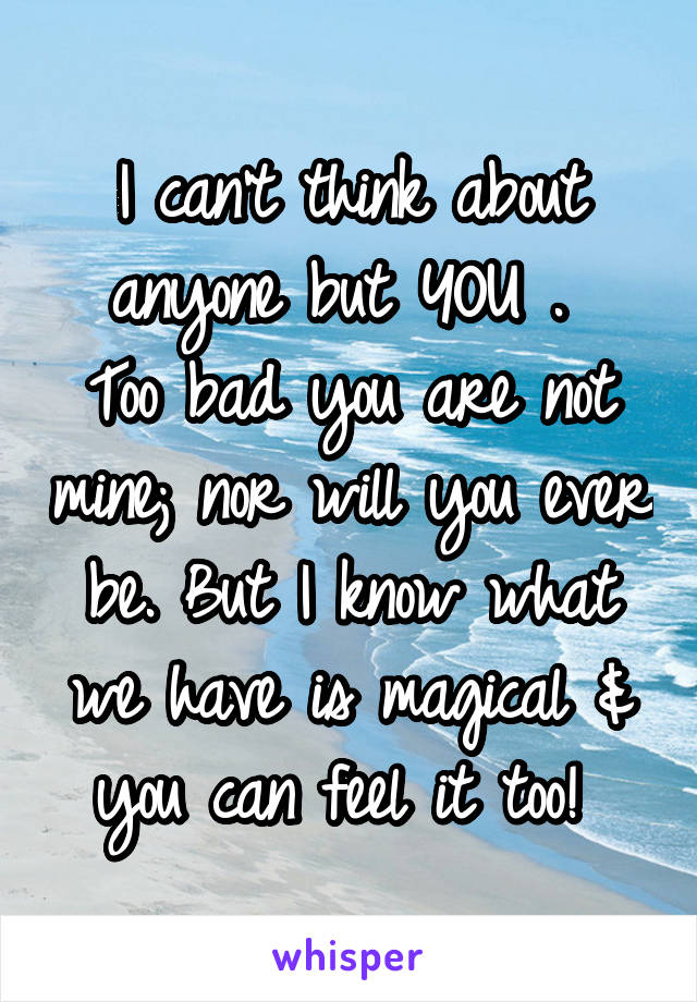 I can't think about anyone but YOU .  Too bad you are not mine; nor will you ever be. But I know what we have is magical & you can feel it too!