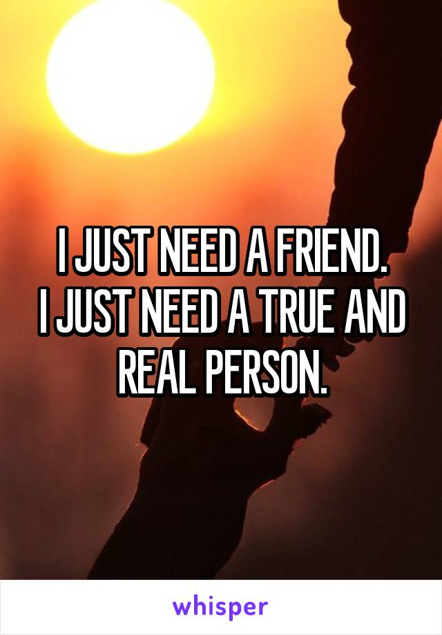 I JUST NEED A FRIEND. I JUST NEED A TRUE AND REAL PERSON.