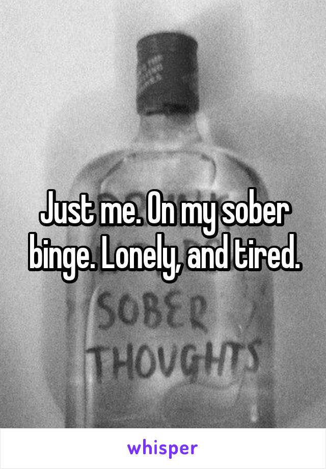 Just me. On my sober binge. Lonely, and tired.