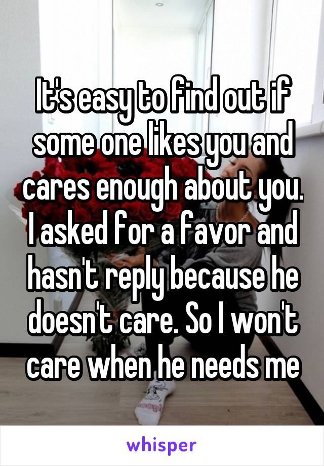 It's easy to find out if some one likes you and cares enough about you. I asked for a favor and hasn't reply because he doesn't care. So I won't care when he needs me