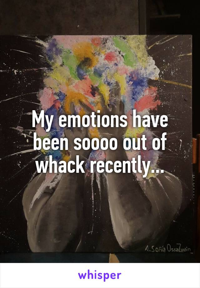 My emotions have been soooo out of whack recently...