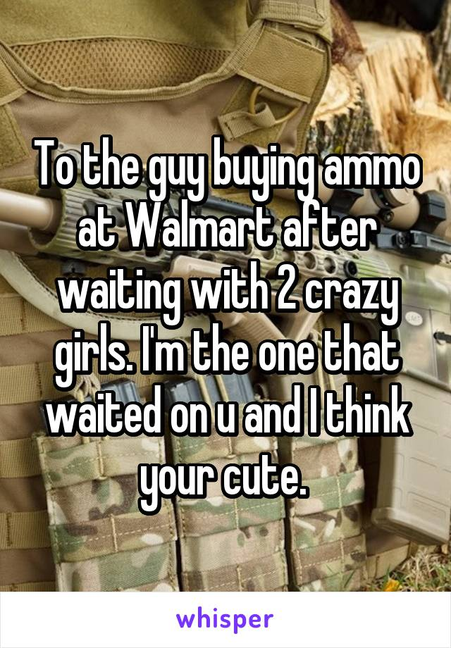 To the guy buying ammo at Walmart after waiting with 2 crazy girls. I'm the one that waited on u and I think your cute.