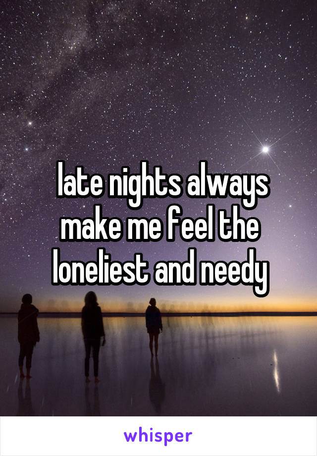 late nights always make me feel the loneliest and needy