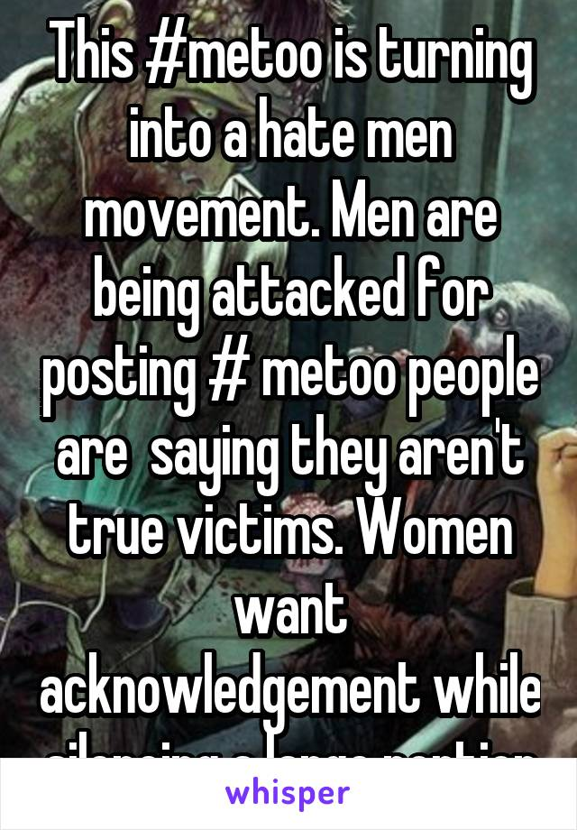 This #metoo is turning into a hate men movement. Men are being attacked for posting # metoo people are  saying they aren't true victims. Women want acknowledgement while silencing a large portion