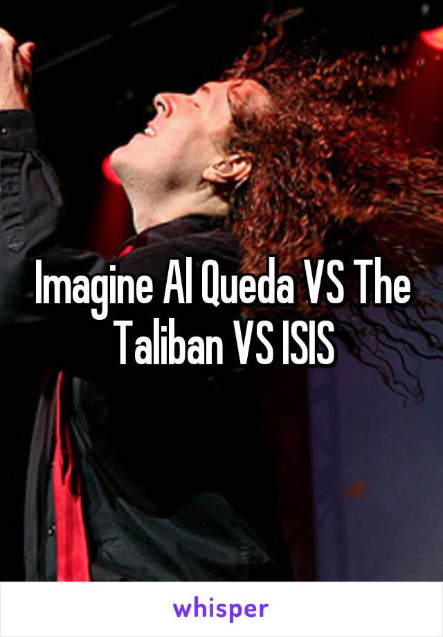 Imagine Al Queda VS The Taliban VS ISIS