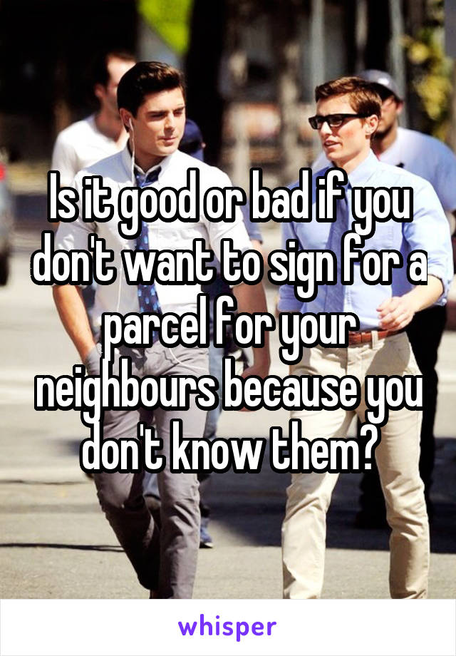 Is it good or bad if you don't want to sign for a parcel for your neighbours because you don't know them?