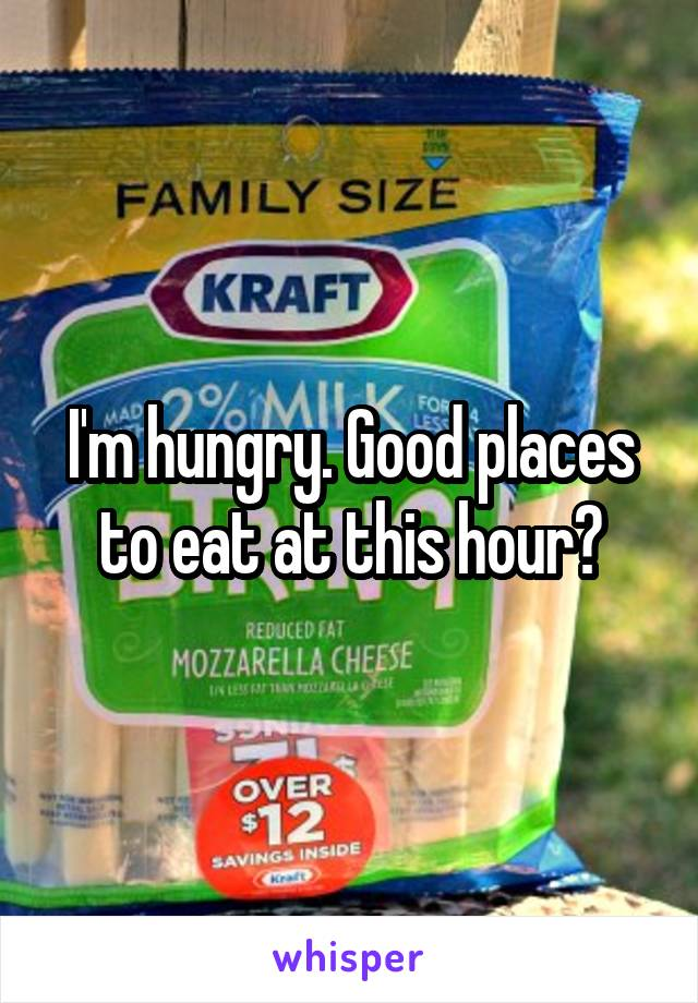 I'm hungry. Good places to eat at this hour?