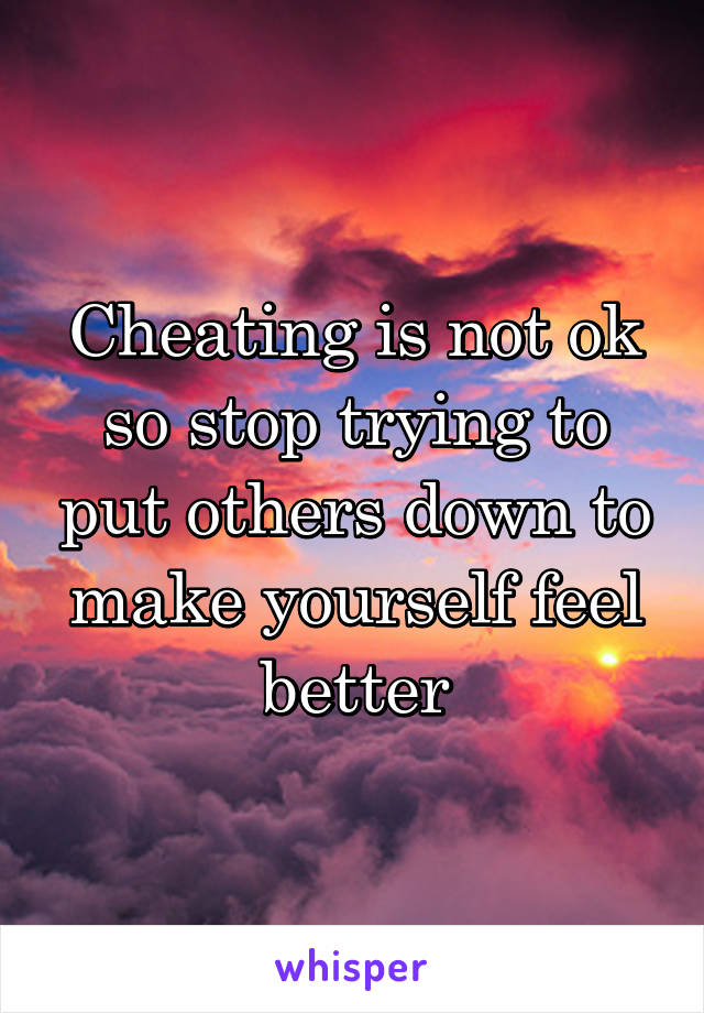 Cheating is not ok so stop trying to put others down to make yourself feel better