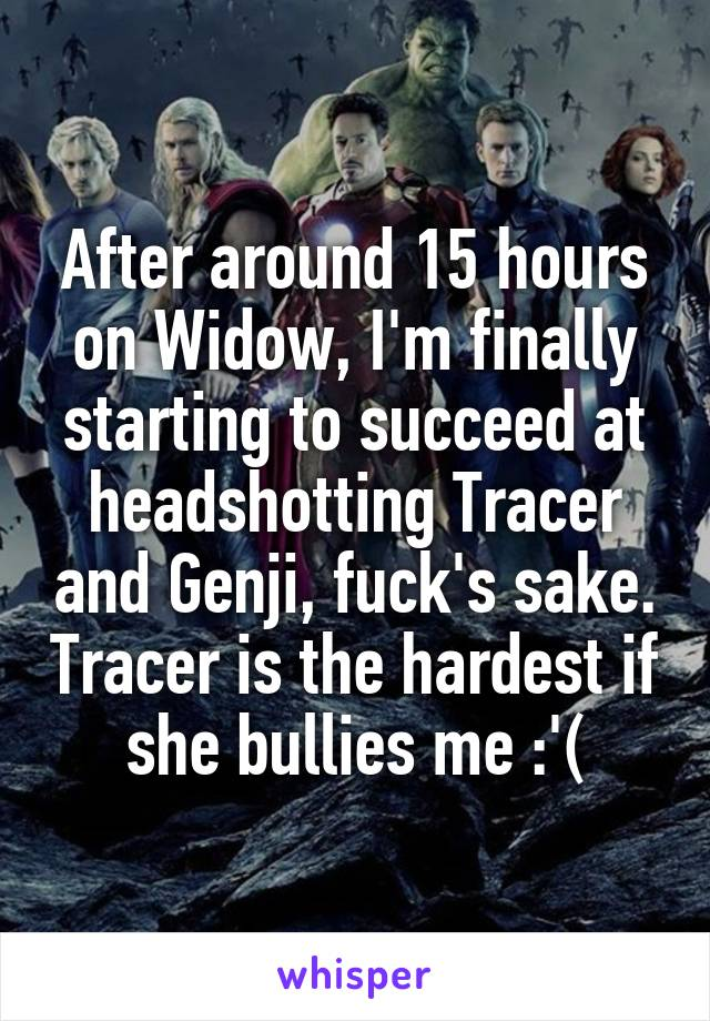 After around 15 hours on Widow, I'm finally starting to succeed at headshotting Tracer and Genji, fuck's sake. Tracer is the hardest if she bullies me :'(