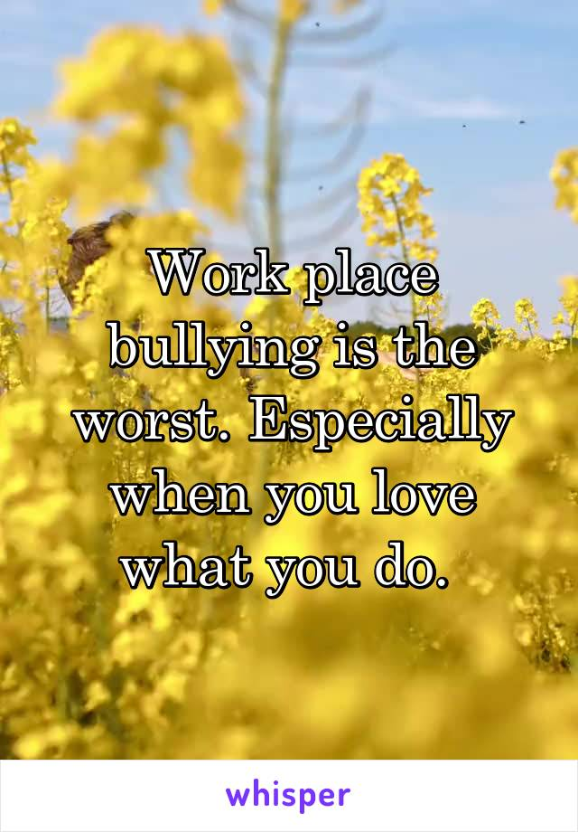 Work place bullying is the worst. Especially when you love what you do.