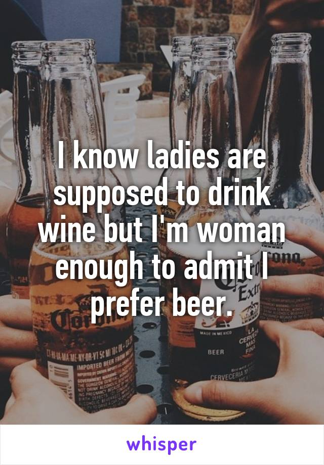 I know ladies are supposed to drink wine but I'm woman enough to admit I prefer beer.