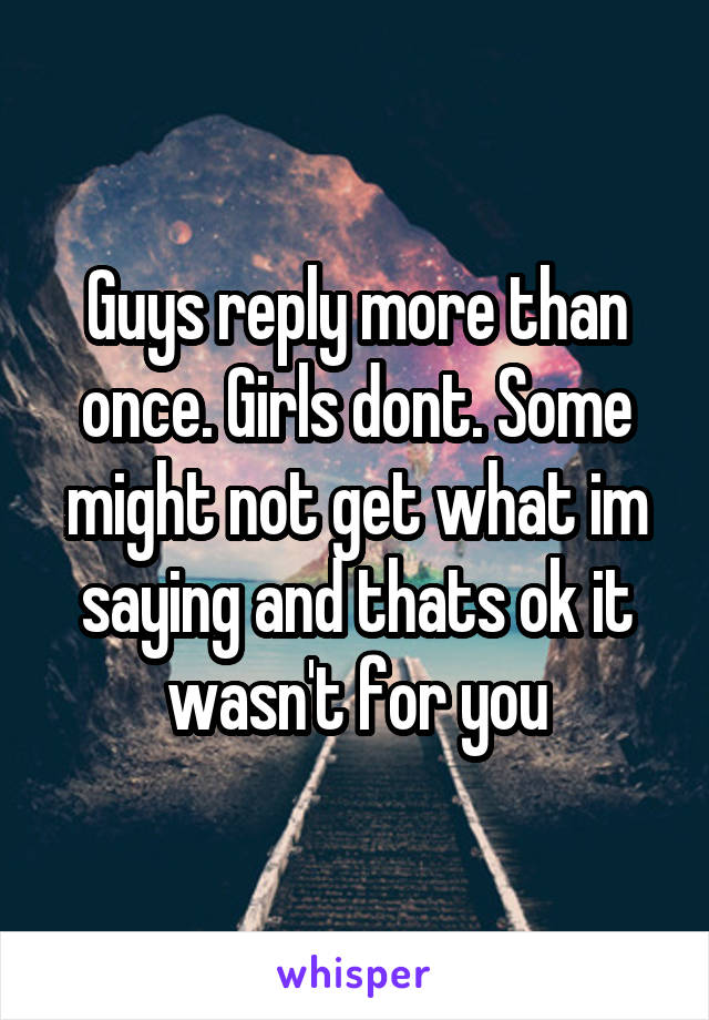 Guys reply more than once. Girls dont. Some might not get what im saying and thats ok it wasn't for you