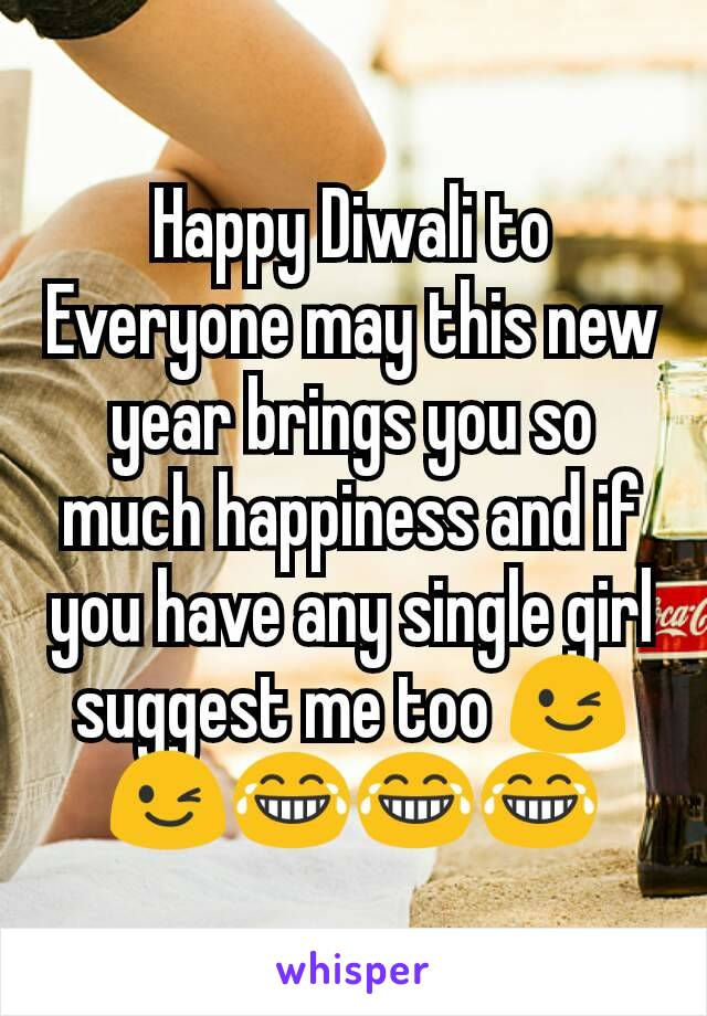 Happy Diwali to Everyone may this new year brings you so much happiness and if you have any single girl suggest me too 😉😉😂😂😂