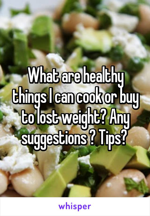 What are healthy things I can cook or buy to lost weight? Any suggestions ? Tips?