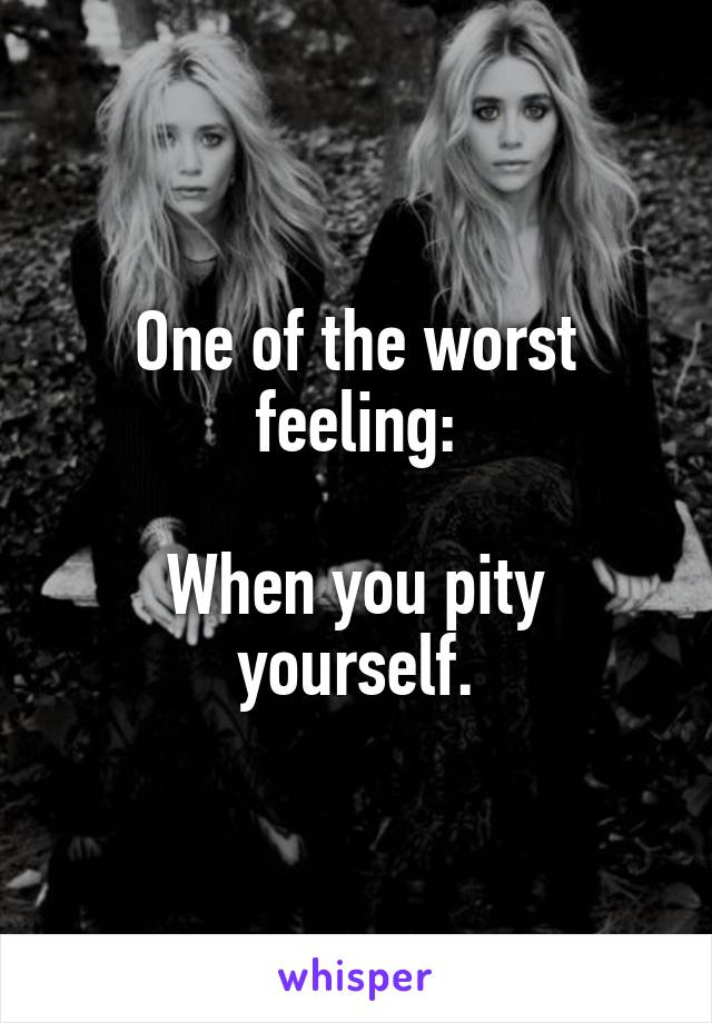 One of the worst feeling:  When you pity yourself.