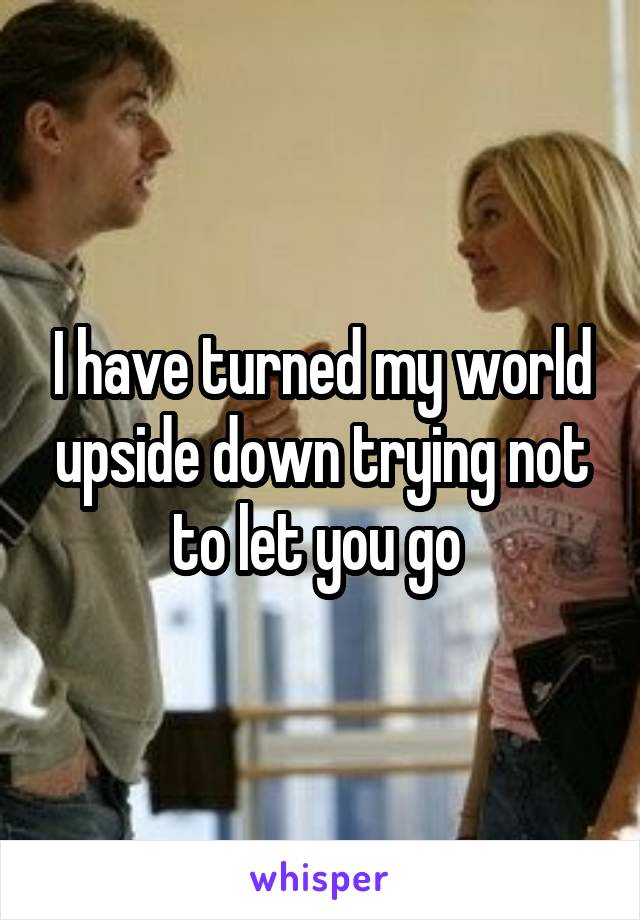I have turned my world upside down trying not to let you go
