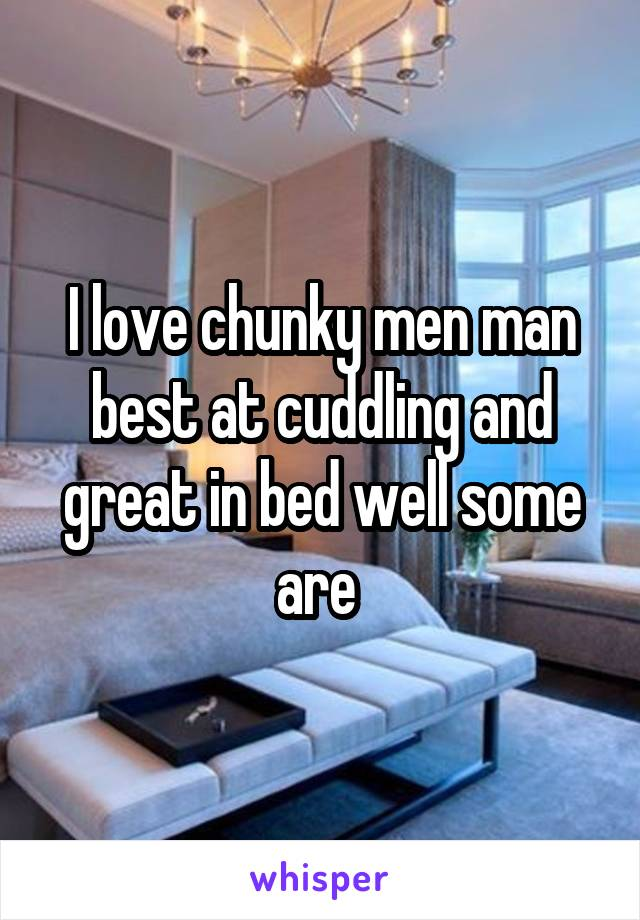 I love chunky men man best at cuddling and great in bed well some are