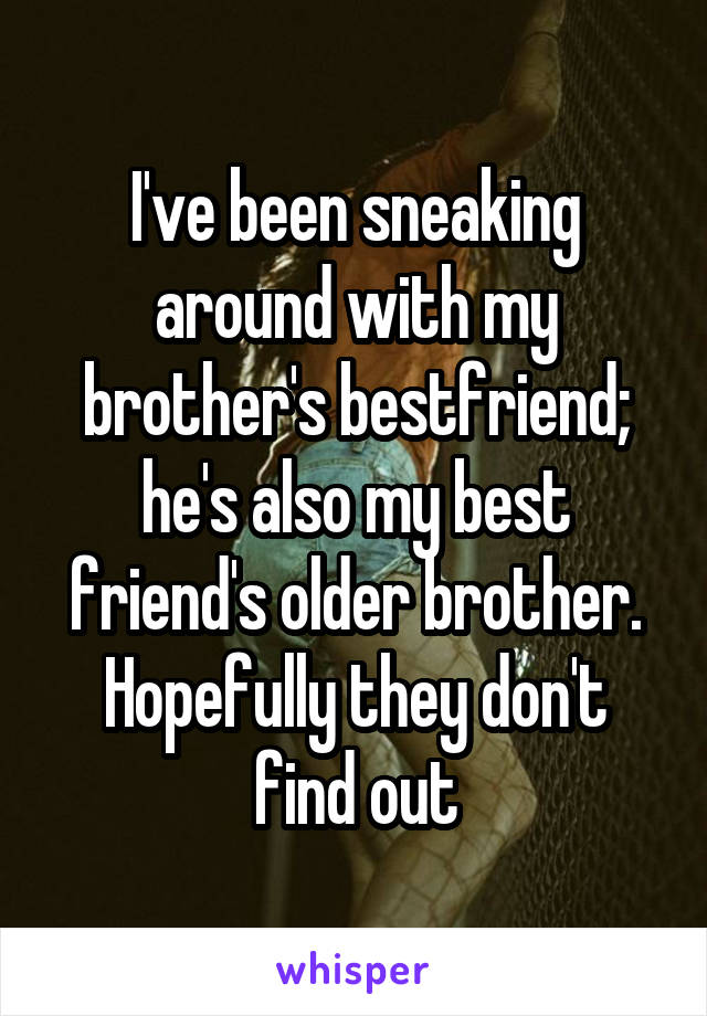 I've been sneaking around with my brother's bestfriend; he's also my best friend's older brother. Hopefully they don't find out