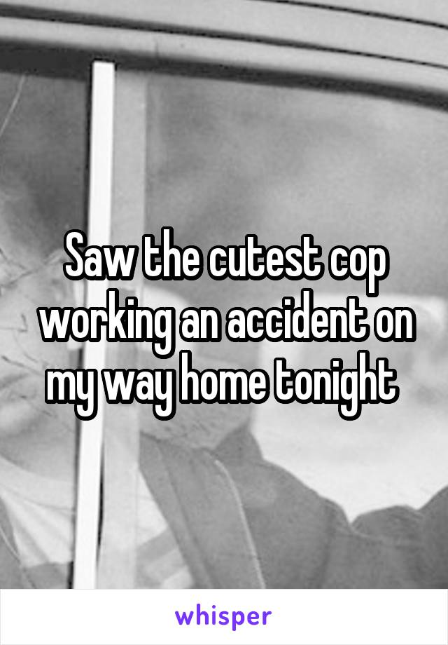Saw the cutest cop working an accident on my way home tonight