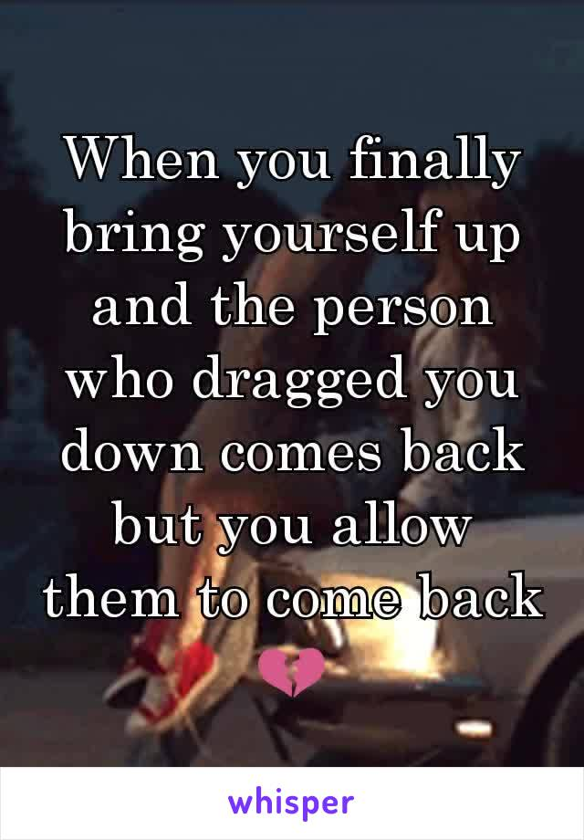 When you finally bring yourself up and the person who dragged you down comes back but you allow them to come back💔
