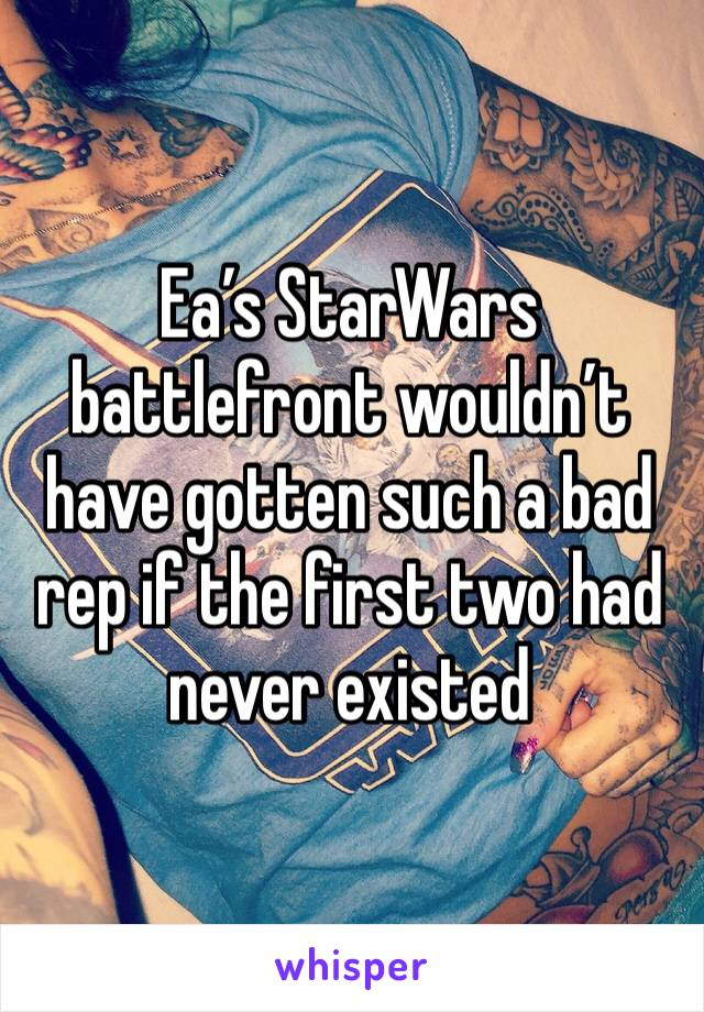Ea's StarWars battlefront wouldn't have gotten such a bad rep if the first two had never existed
