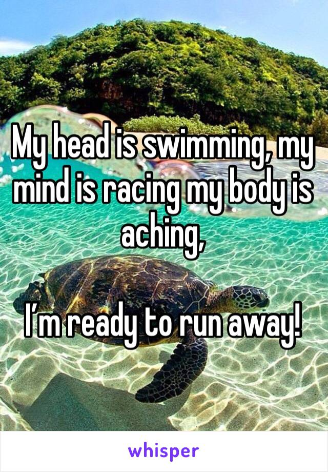 My head is swimming, my mind is racing my body is aching,   I'm ready to run away!