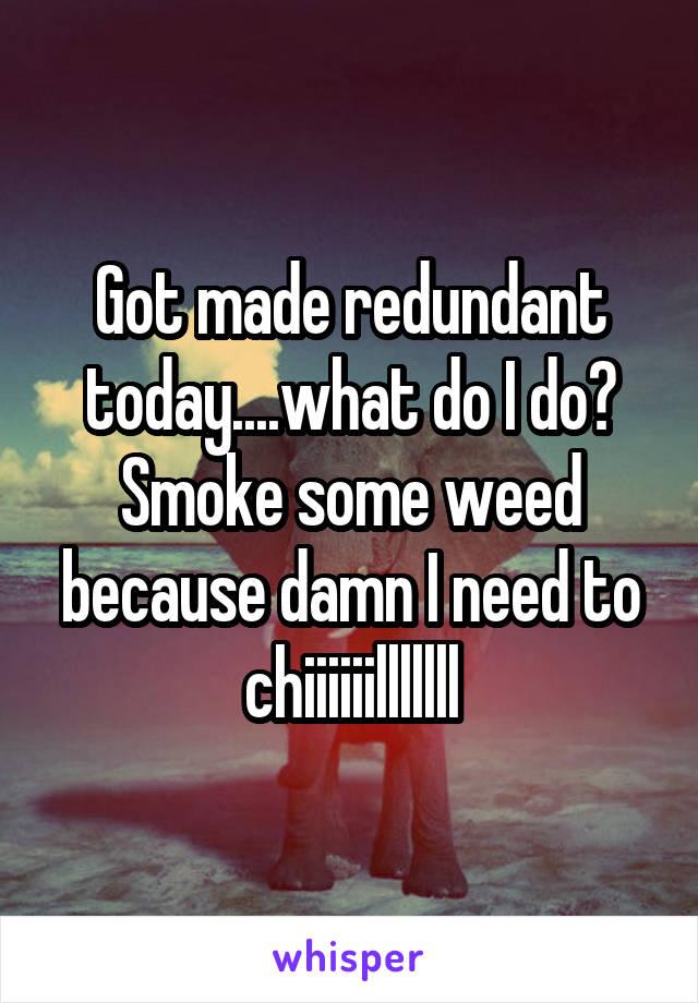 Got made redundant today....what do I do? Smoke some weed because damn I need to chiiiiiilllllll