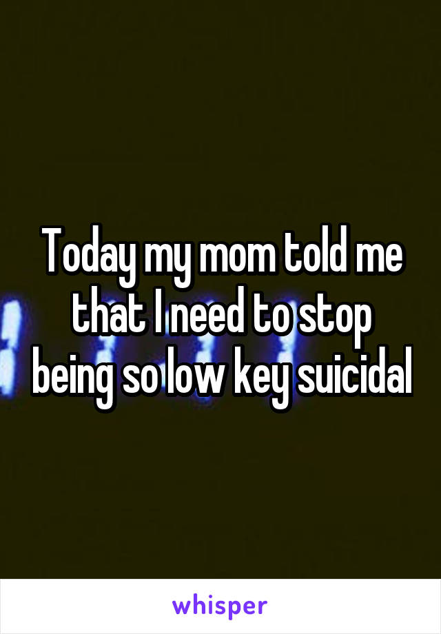 Today my mom told me that I need to stop being so low key suicidal