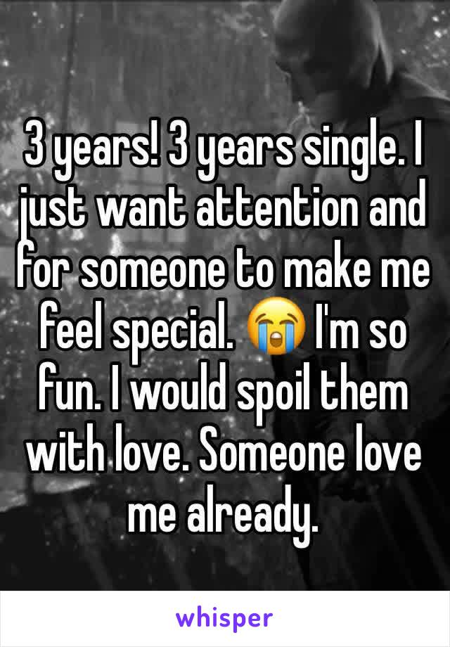 3 years! 3 years single. I just want attention and for someone to make me feel special. 😭 I'm so fun. I would spoil them with love. Someone love me already.