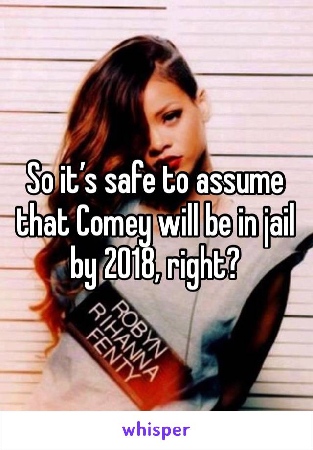 So it's safe to assume that Comey will be in jail by 2018, right?