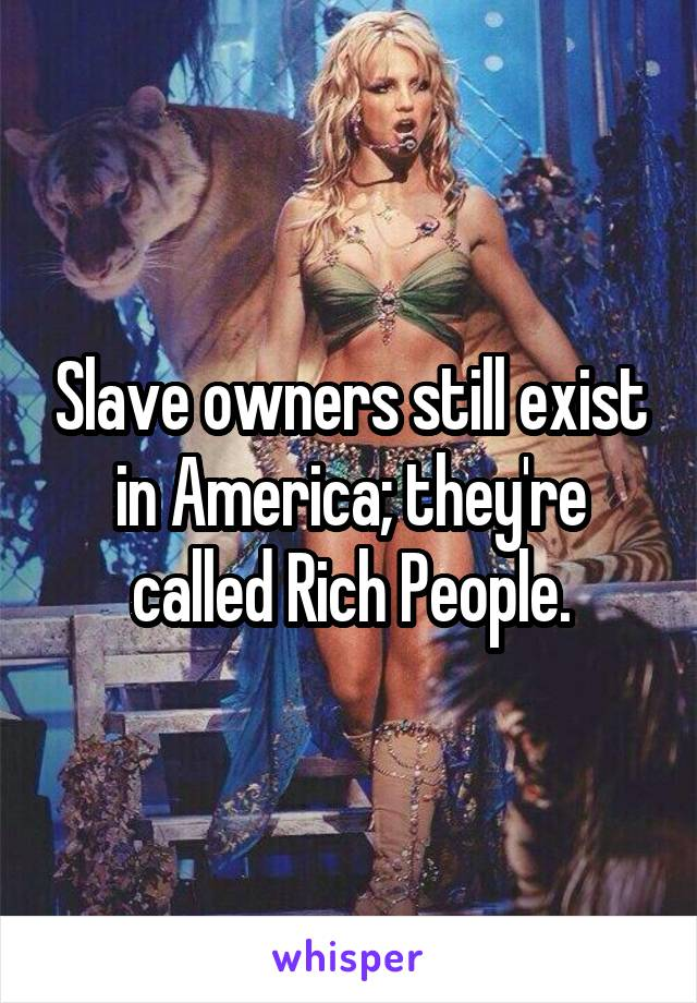 Slave owners still exist in America; they're called Rich People.