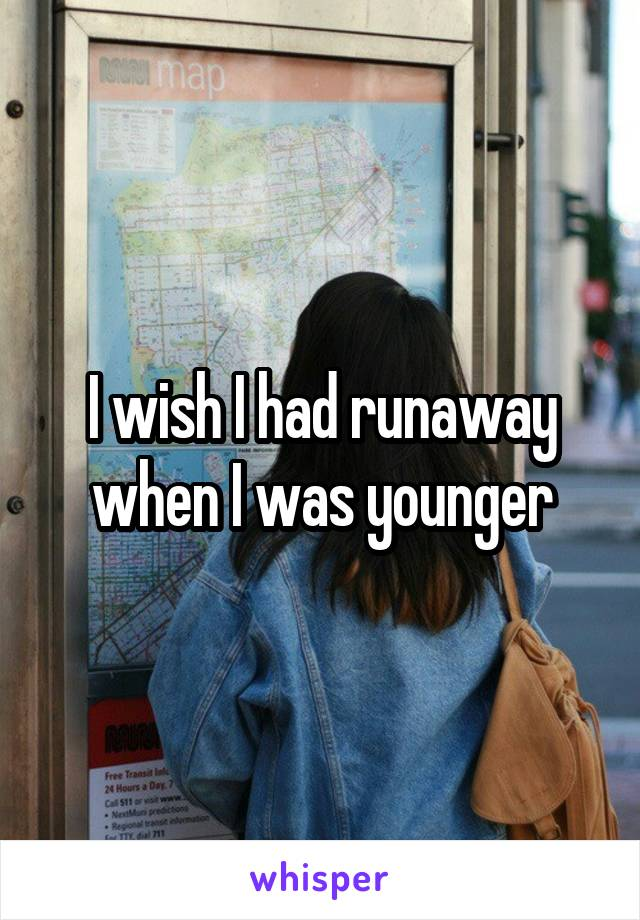 I wish I had runaway when I was younger