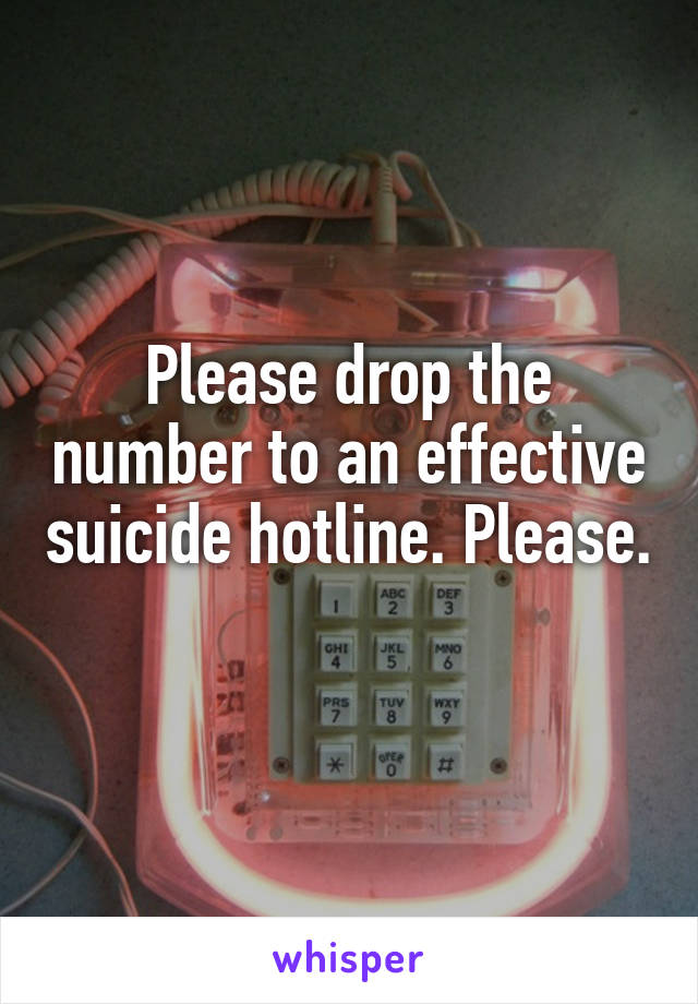 Please drop the number to an effective suicide hotline. Please.