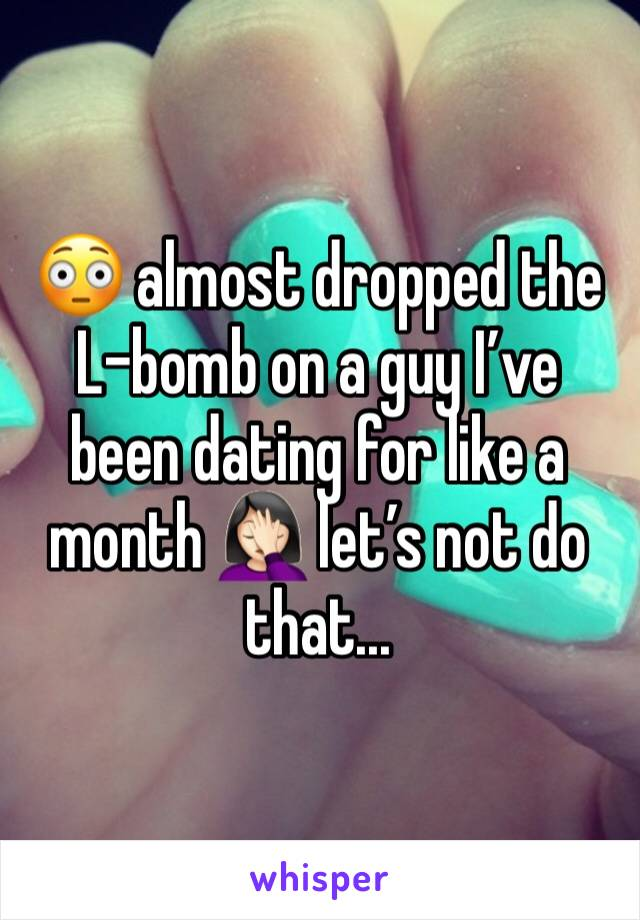 😳 almost dropped the L-bomb on a guy I've been dating for like a month 🤦🏻♀️ let's not do that...