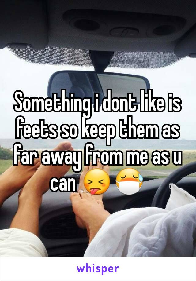 Something i dont like is feets so keep them as far away from me as u can 😝😷
