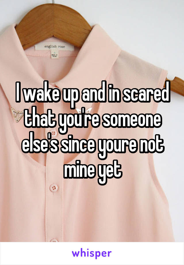 I wake up and in scared that you're someone else's since youre not mine yet