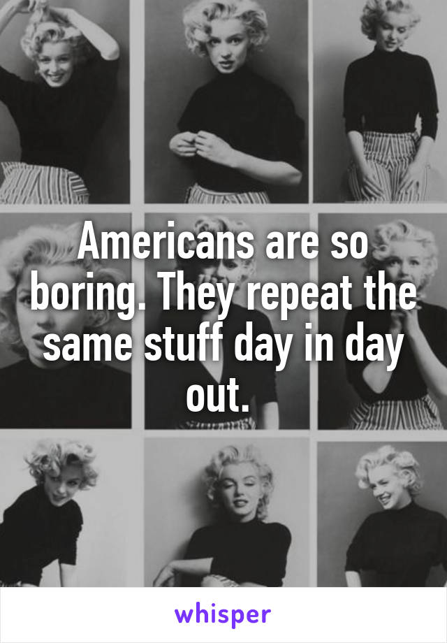 Americans are so boring. They repeat the same stuff day in day out.