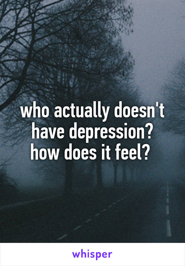 who actually doesn't have depression? how does it feel?