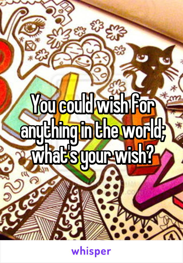 You could wish for anything in the world; what's your wish?