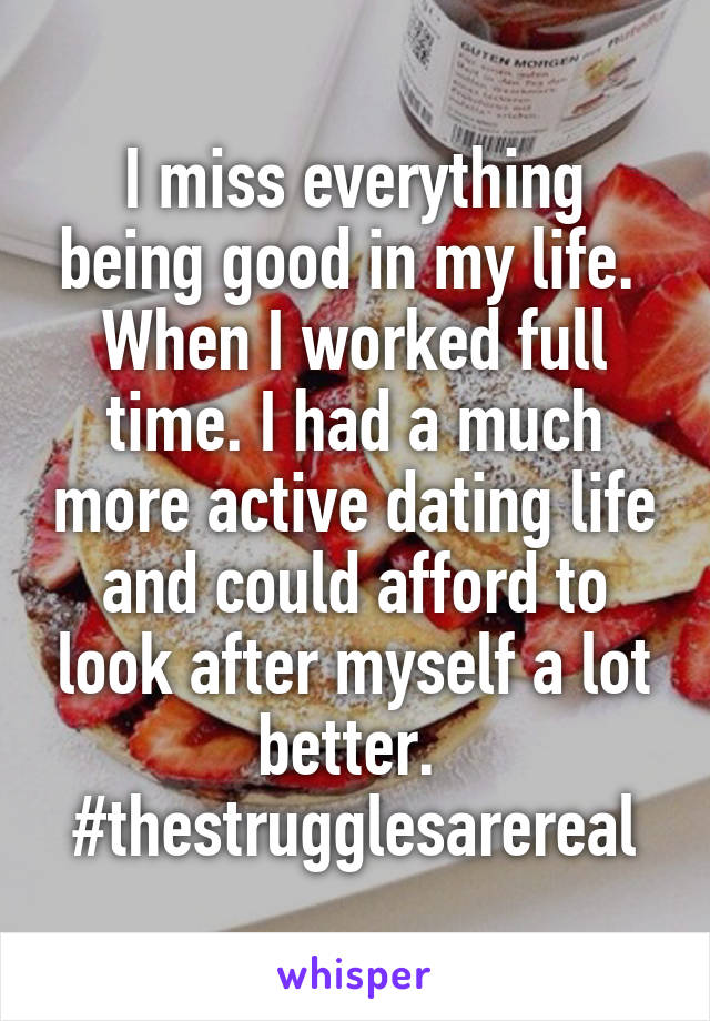I miss everything being good in my life.  When I worked full time. I had a much more active dating life and could afford to look after myself a lot better.  #thestrugglesarereal