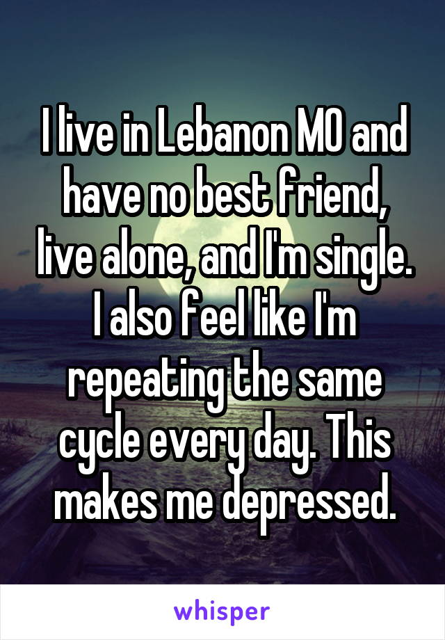 I live in Lebanon MO and have no best friend, live alone, and I'm single. I also feel like I'm repeating the same cycle every day. This makes me depressed.