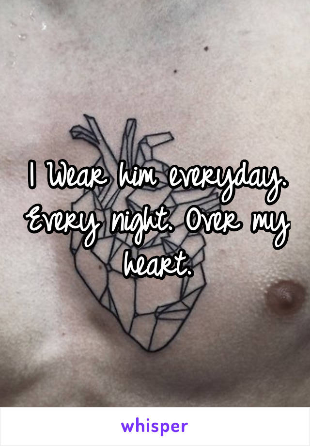 I Wear him everyday. Every night. Over my heart.