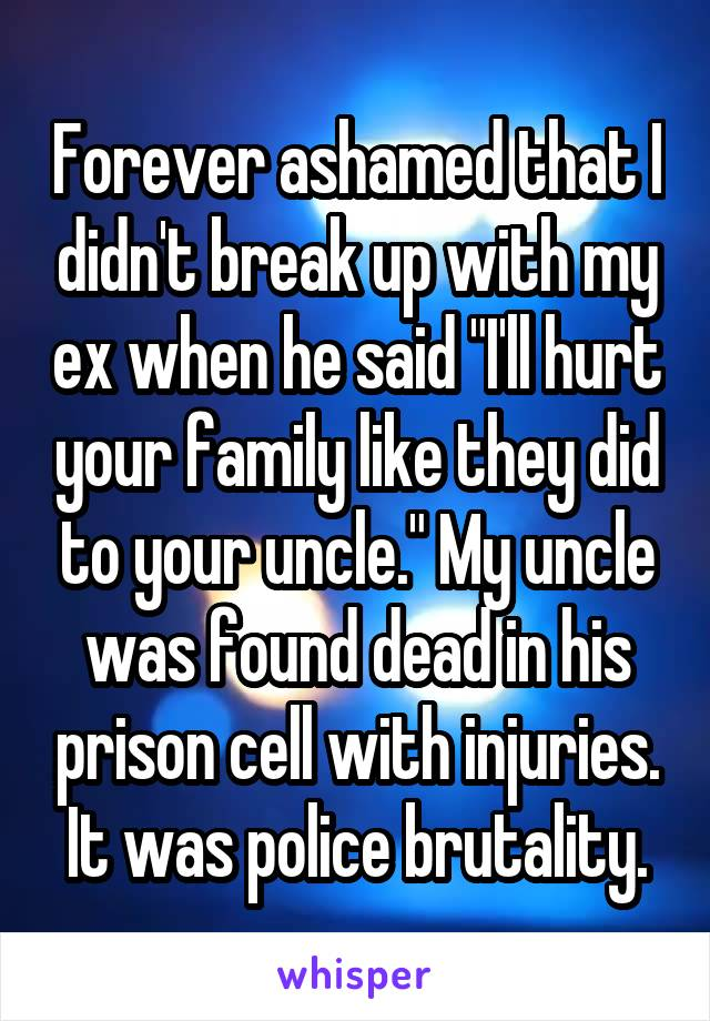 "Forever ashamed that I didn't break up with my ex when he said ""I'll hurt your family like they did to your uncle."" My uncle was found dead in his prison cell with injuries. It was police brutality."