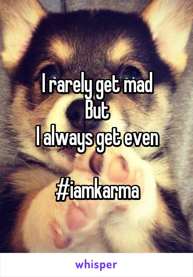 I rarely get mad But I always get even  #iamkarma