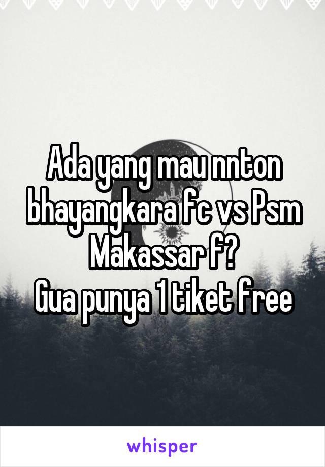 Ada yang mau nnton bhayangkara fc vs Psm Makassar f? Gua punya 1 tiket free