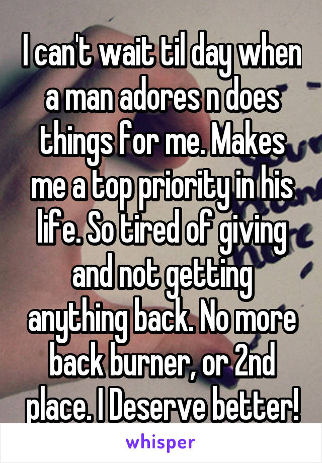 I can't wait til day when a man adores n does things for me. Makes me a top priority in his life. So tired of giving and not getting anything back. No more back burner, or 2nd place. I Deserve better!