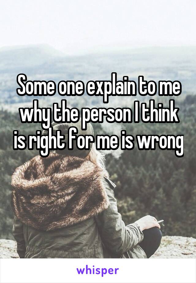 Some one explain to me why the person I think is right for me is wrong