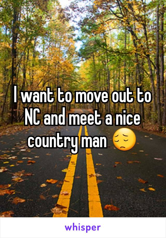 I want to move out to NC and meet a nice country man 😔