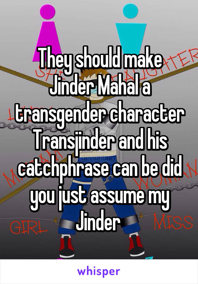 They should make Jinder Mahal a transgender character Transjinder and his catchphrase can be did you just assume my Jinder