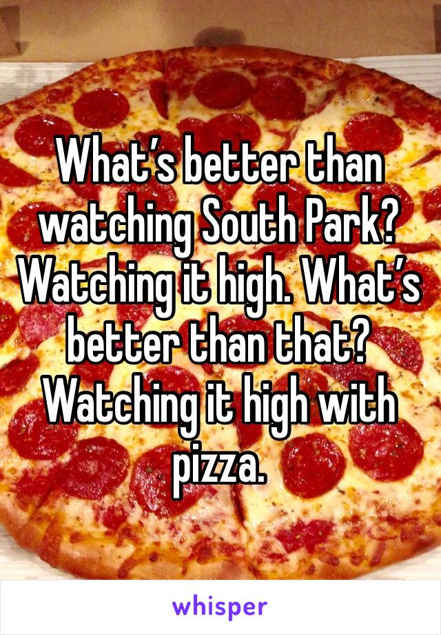 What's better than watching South Park? Watching it high. What's better than that? Watching it high with pizza.